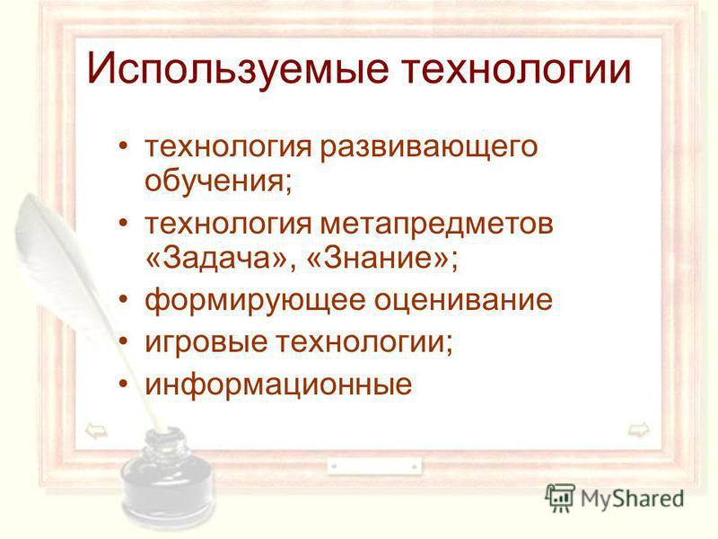 Используемые технологии технология развивающего обучения; технология мета предметов «Задача», «Знание»; формирующее оценивание игровые технологии; информационные