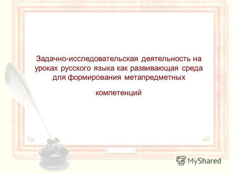 Задачно-исследовательская деятельность на уроках русского языка как развивающая среда для формирования метапредметных компетенций
