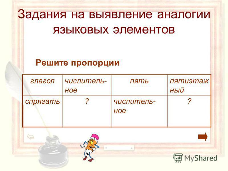 Решите пропорции глагол числительное пять пятиэтажный спрягать?числитель- ное ? Задания на выявление аналогии языковых элементов