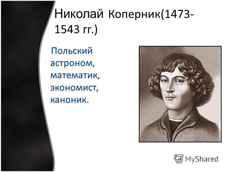 Николай Коперник(1473- 1543 гг.) Польский астроном, математик, экономист, каноник.