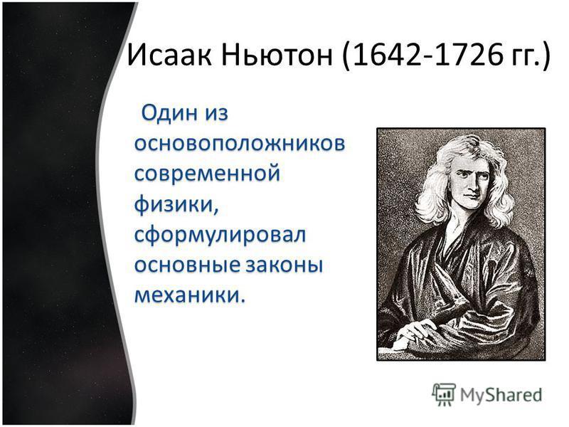 Исаак Ньютон (1642-1726 гг.) Один из основоположников современной физики, сформулировал основные законы механики. Один из основоположников современной физики, сформулировал основные законы механики.