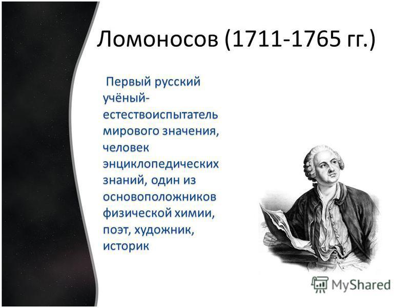 Ломоносов (1711-1765 гг.) Первый русский учёный- естествоиспытатель мирового значения, человек энциклопедических знаний, один из основоположников физической химии, поэт, художник, историк Первый русский учёный- естествоиспытатель мирового значения, ч