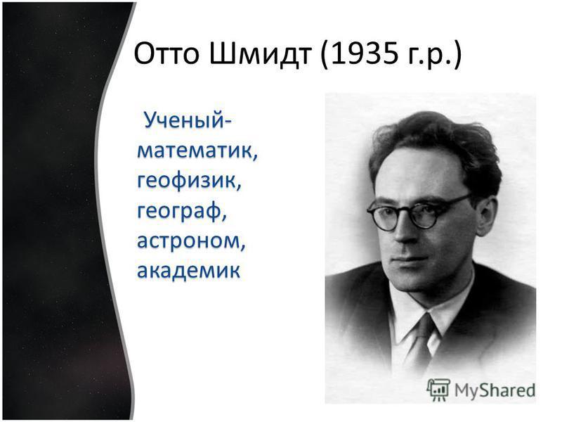 Отто Шмидт (1935 г.р.) Ученый- математик, геофизик, географ, астроном, академик Ученый- математик, геофизик, географ, астроном, академик