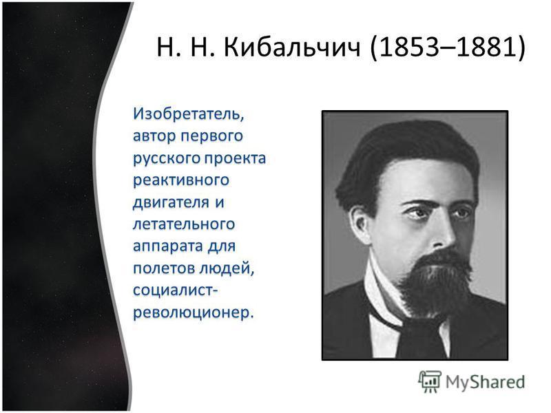 Изобретатель, автор первого русского проекта реактивного двигателя и летательного аппарата для полетов людей, социалист- революционер. Н. Н. Кибальчич (1853–1881)