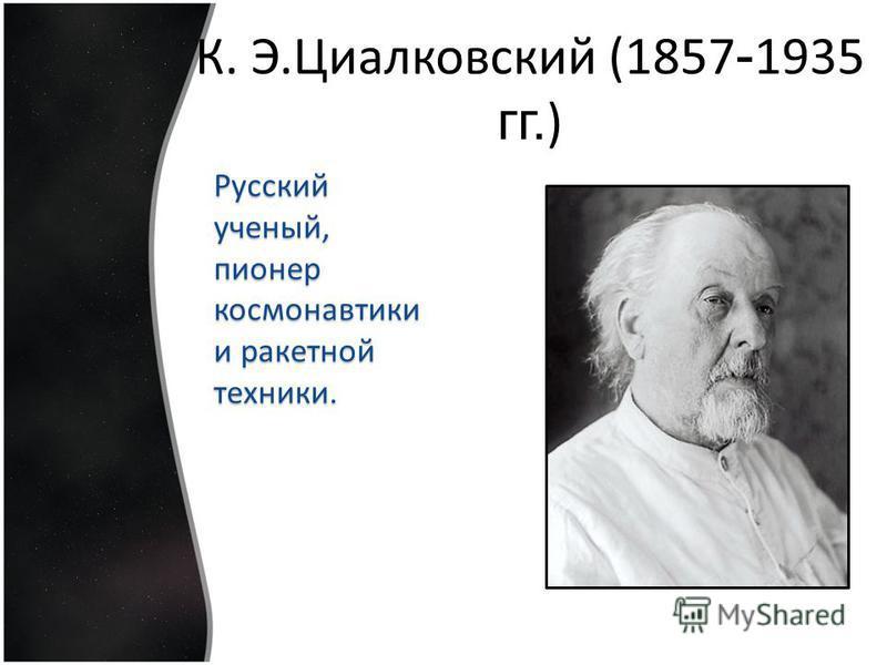 Русский ученый, пионер космонавтики и ракетной техники. К. Э.Циалковский (1857 - 1935 гг. )