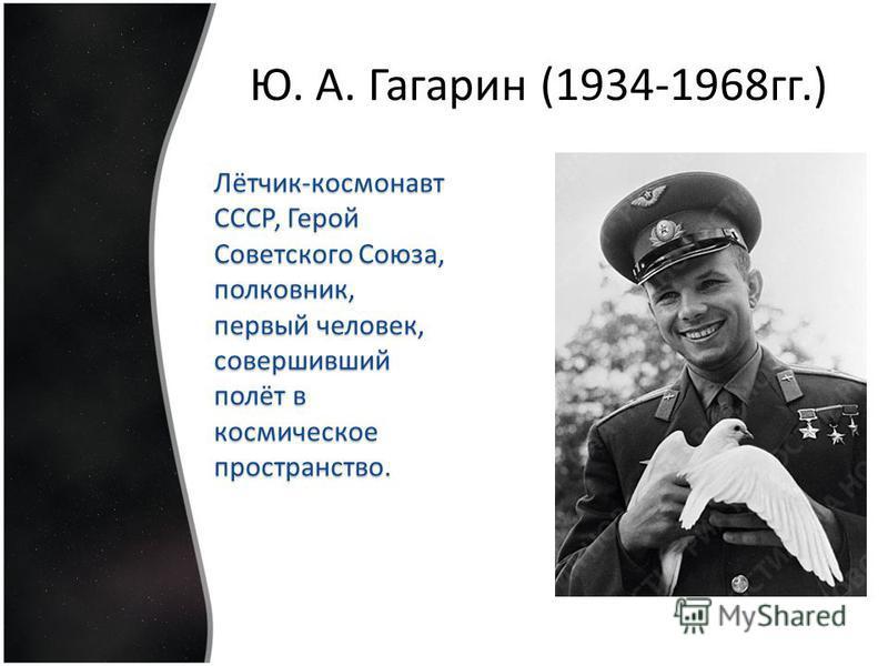 Лётчик-космонавт СССР, Герой Советского Союза, полковник, первый человек, совершивший полёт в космическое пространство. Ю. А. Гагарин (1934-1968 гг.)