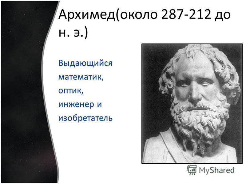 Архимед(около 287-212 до н. э.) Выдающийсяматематик,оптик, инженер и изобретатель