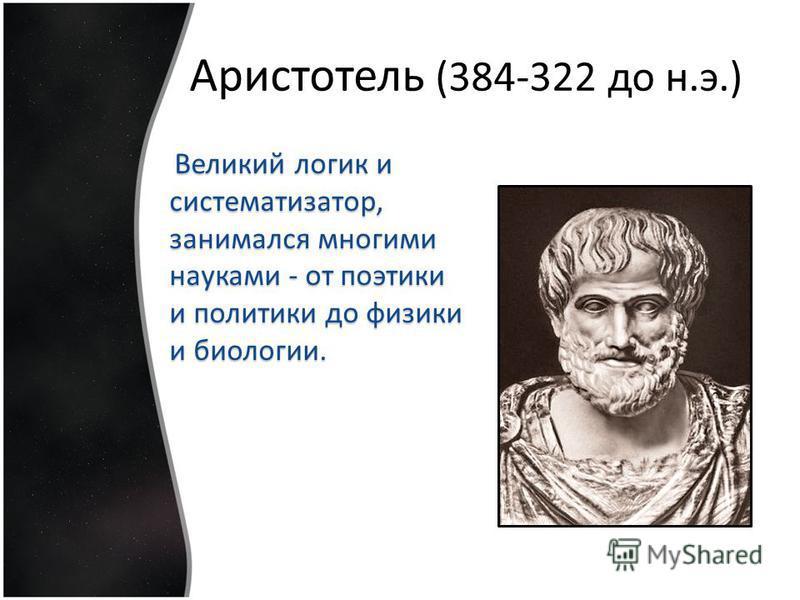 Аристотель (384-322 до н.э.) Великий логик и систематизатор, занимался многими науками - от поэтики и политики до физики и биологии.