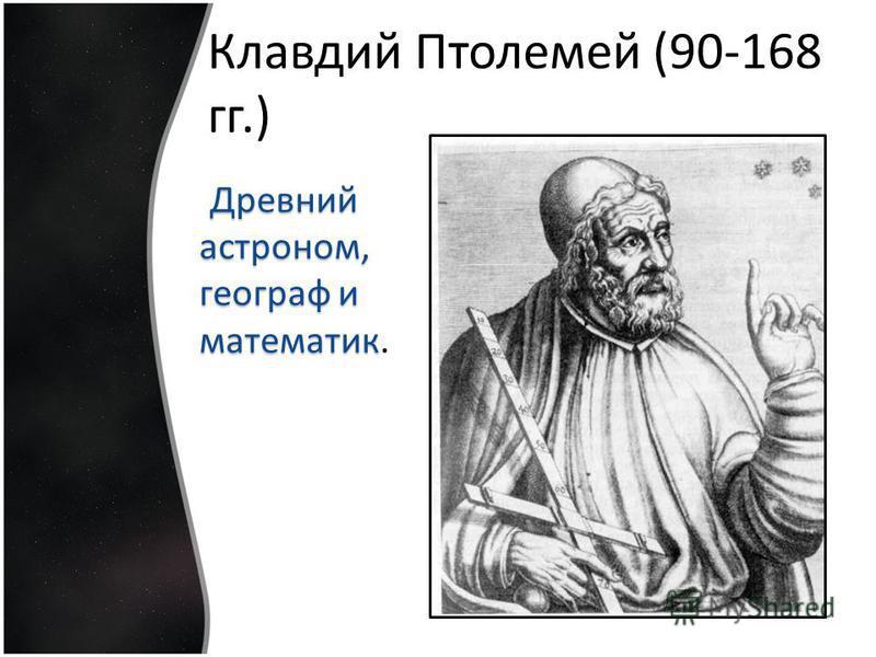 Клавдий Птолемей (90-168 гг.) Древний астроном, географ и математик Древний астроном, географ и математик.
