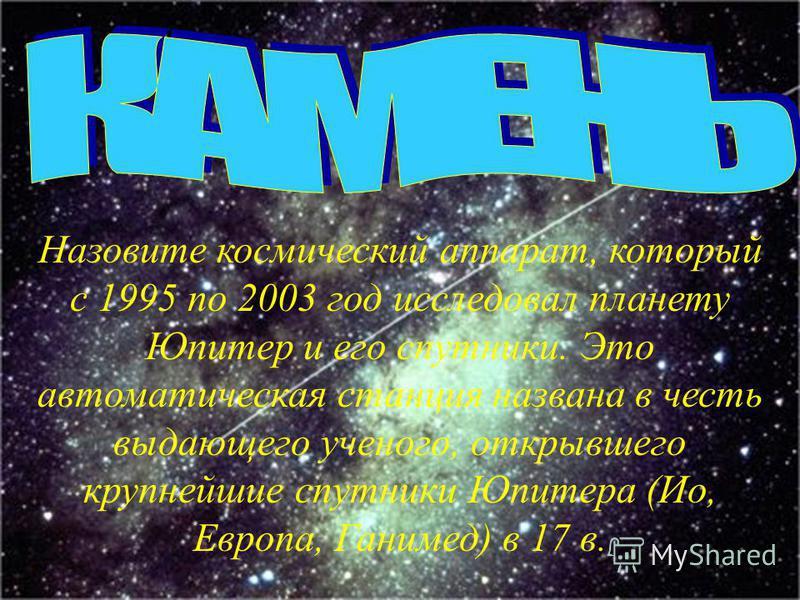 Назовите космический аппарат, который с 1995 по 2003 год исследовал планету Юпитер и его спутники. Это автоматическая станция названа в честь выдающего ученого, открывшего крупнейшие спутники Юпитера (Ио, Европа, Ганимед) в 17 в.