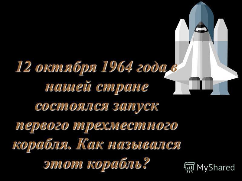 12 октября 1964 года в нашей стране состоялся запуск первого трехместного корабля. Как назывался этот корабль?