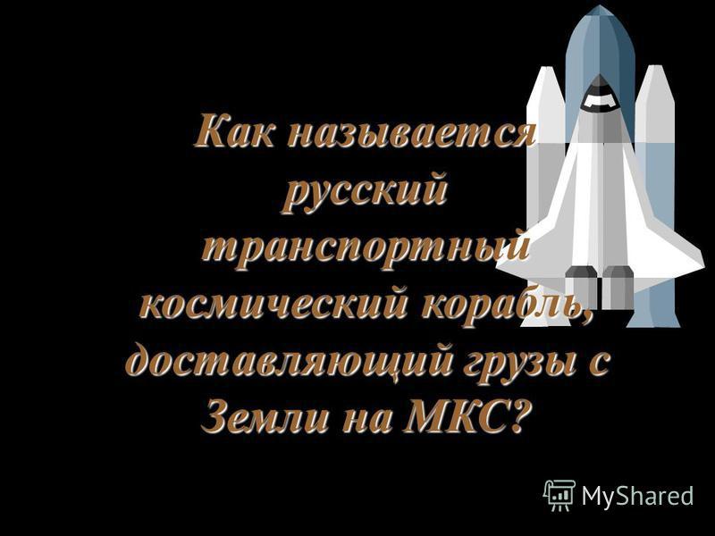 Как называется русский транспортный космический корабль, доставляющий грузы с Земли на МКС?