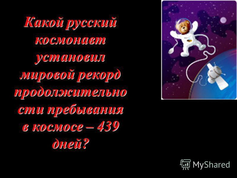 Какой русский космонавт установил мировой рекорд продолжительности пребывания в космосе – 439 дней?
