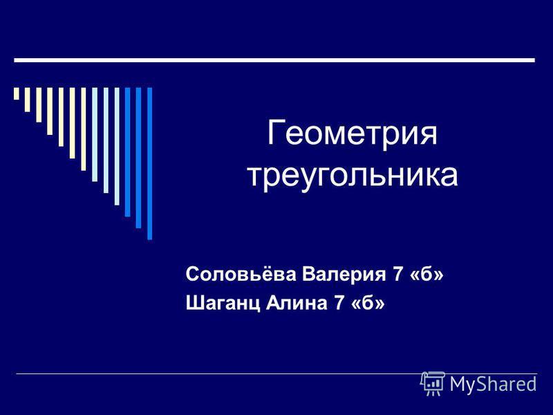 Геометрия треугольника Соловьёва Валерия 7 «б» Шаганц Алина 7 «б»