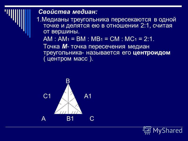 Свойства медиан: 1. Медианы треугольника пересекаются в одной точке и делятся ею в отношении 2:1, считая от вершины. АМ : АМ 1 = ВМ : МВ 1 = СМ : МС 1 = 2:1. Точка М- точка пересечения медиан треугольника- называется его центроидом ( центром масс ).