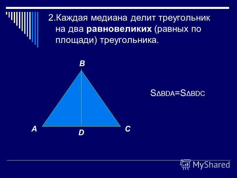 2. Каждая медиана делит треугольник на два равновеликих (равных по площади) треугольника. S ΔBDA =S ΔBDC A B C D