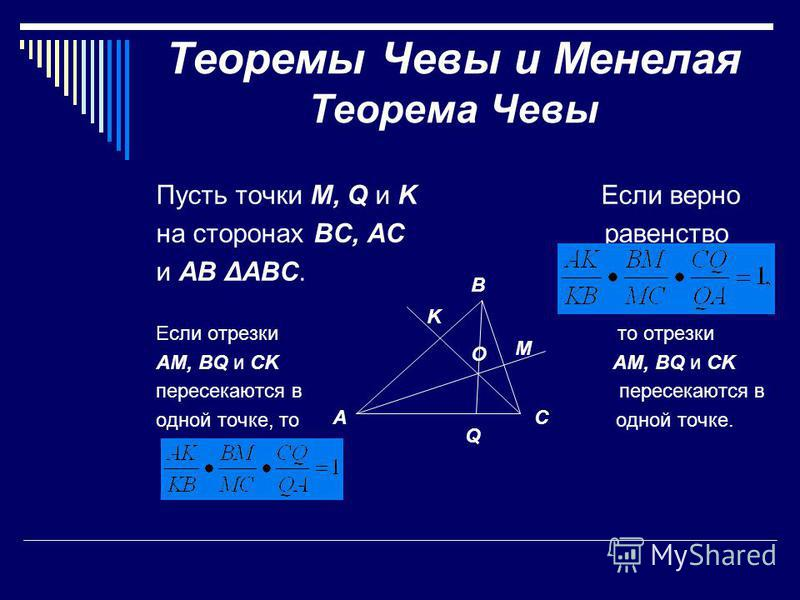 Теоремы Чевы и Менелая Теорема Чевы Пусть точки M, Q и K Если верно на сторонах BC, AC равенство и AB ΔABC. Если отрезки то отрезки AM, BQ и CK пересекаются в одной точке, то одной точке. B Q AC O M K