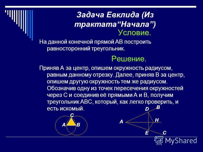 Задача Евклида (Из трактата Начала) Условие. На данной конечной прямой AB построить равносторонний треугольник. Решение. Приняв А за центр, опишем окружность радиусом, равным данному отрезку. Далее, приняв В за центр, опишем другую окружность тем же
