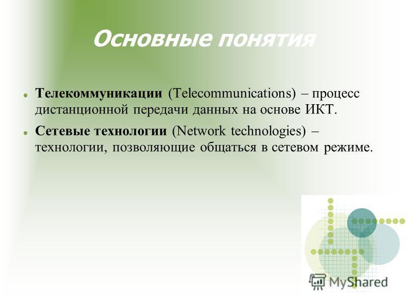 Основные понятия Телекоммуникации (Telecommunications) – процесс дистанционной передачи данных на основе ИКТ. Сетевые технологии (Network technologies) – технологии, позволяющие общаться в сетевом режиме.