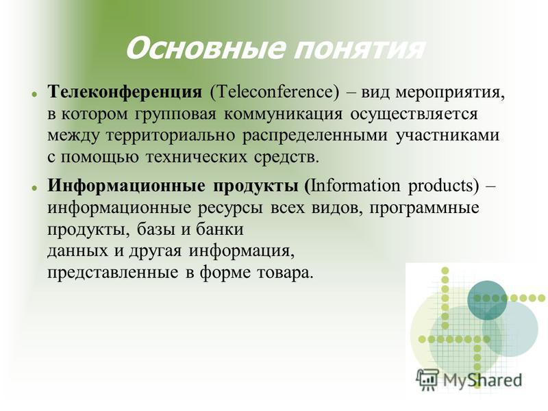 Основные понятия Телеконференция (Teleconference) – вид мероприятия, в котором групповая коммуникация осуществляется между территориально распределенными участниками с помощью технических средств. Информационные продукты (Information products) – инфо