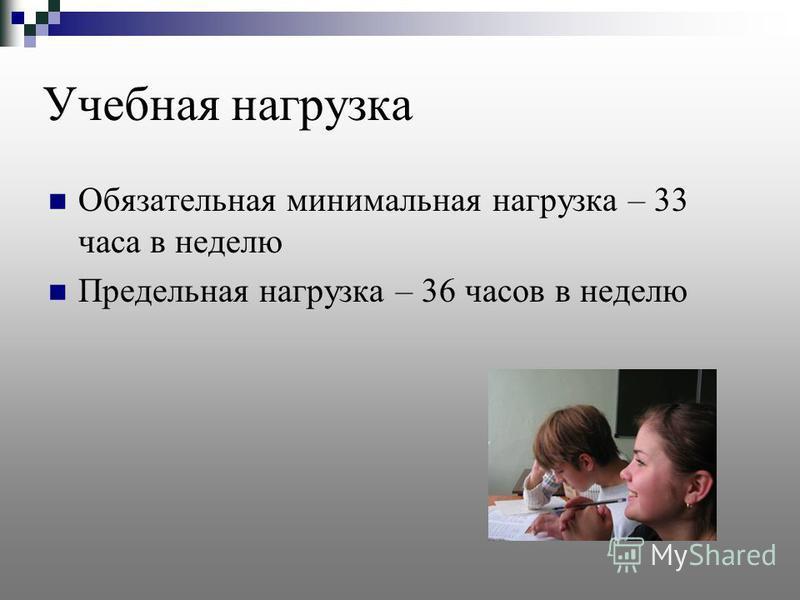 Учебная нагрузка Обязательная минимальная нагрузка – 33 часа в неделю Предельная нагрузка – 36 часов в неделю
