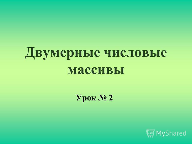 Двумерные числовые массивы Урок 2