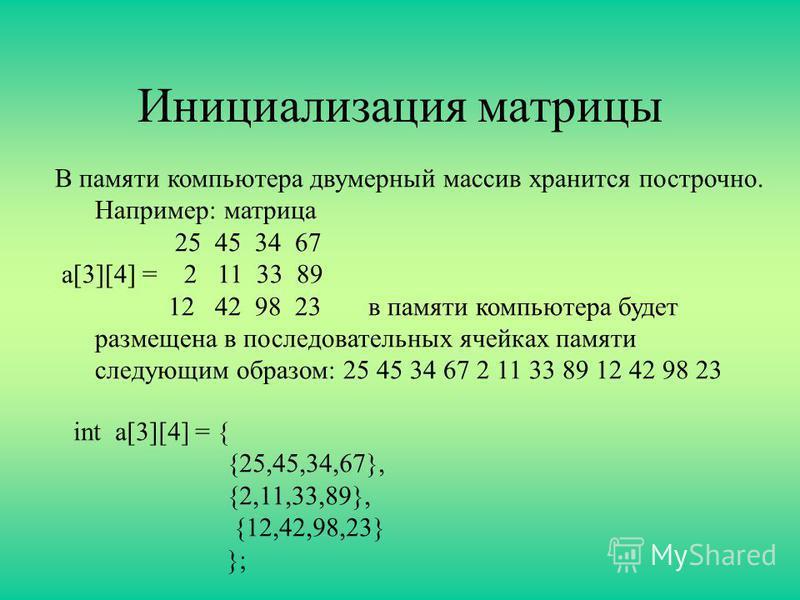 Инициализация матрицы В памяти компьютера двумерный массив хранится построчно. Например: матрица 25 45 34 67 а[3][4] = 2 11 33 89 12 42 98 23 в памяти компьютера будет размещена в последовательных ячейках памяти следующим образом: 25 45 34 67 2 11 33