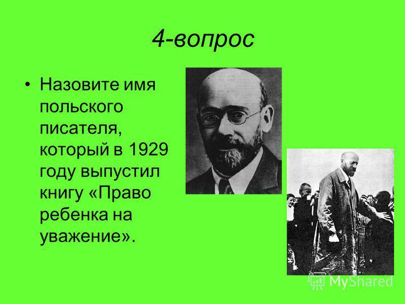 4-вопрос Назовите имя польского писателя, который в 1929 году выпустил книгу «Право ребенка на уважение».