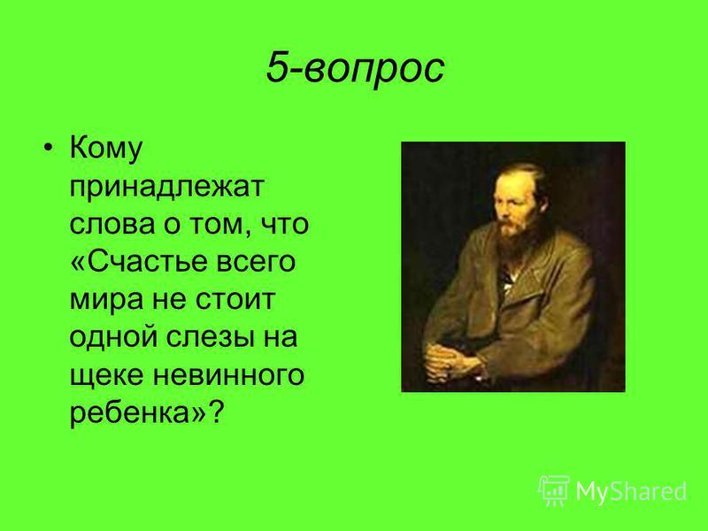 5-вопрос Кому принадлежат слова о том, что «Счастье всего мира не стоит одной слезы на щеке невинного ребенка»?