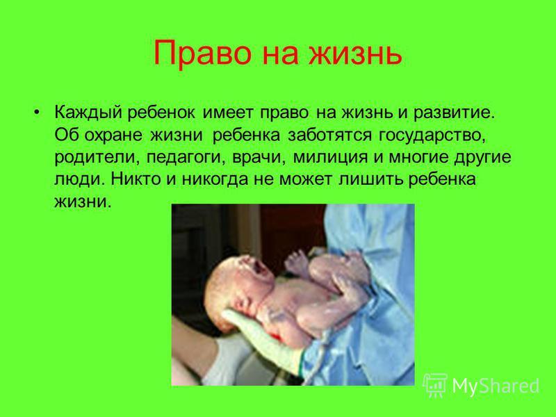 Право на жизнь Каждый ребенок имеет право на жизнь и развитие. Об охране жизни ребенка заботятся государство, родители, педагоги, врачи, милиция и многие другие люди. Никто и никогда не может лишить ребенка жизни.