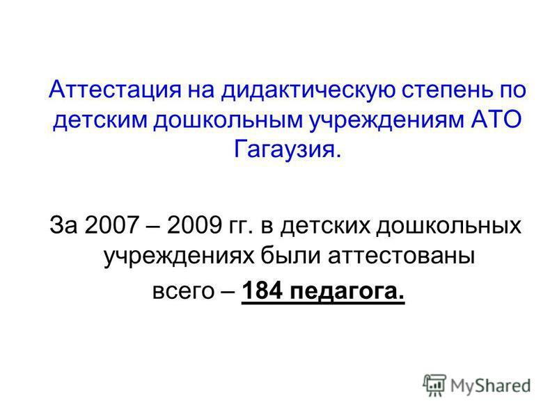 Аттестация на дидактическую степень по детским дошкольным учреждениям АТО Гагаузия. За 2007 – 2009 гг. в детских дошкольных учреждениях были аттестованы всего – 184 педагога.