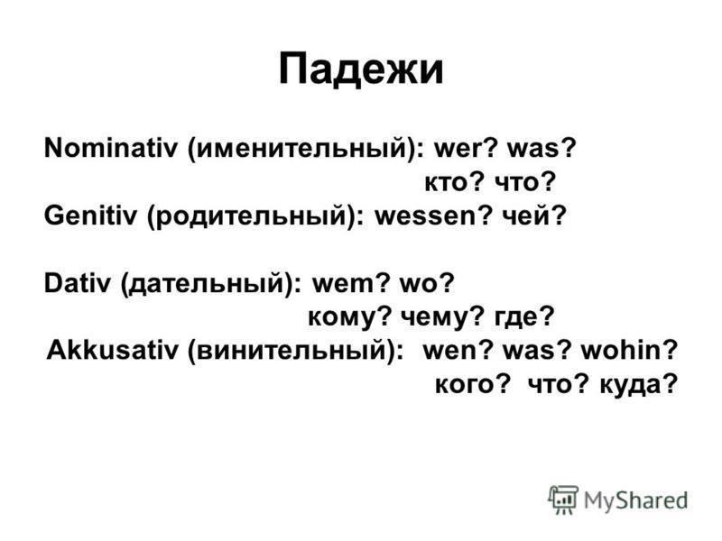 Падежи Nominativ (именительный): wer? was? кто? что? Genitiv (родительный): wessen? чей? Dativ (дательный): wem? wo? кому? чему? где? Akkusativ (винительный): wen? was? wohin? кого? что? куда?