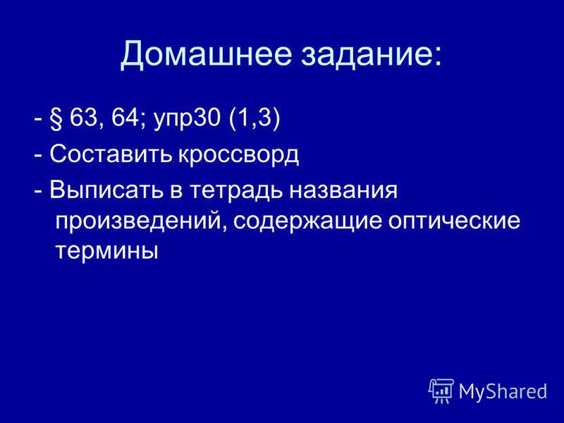Домашнее задание: - § 63, 64; упр 30 (1,3) - Составить кроссворд - Выписать в тетрадь названия произведений, содержащие оптические термины
