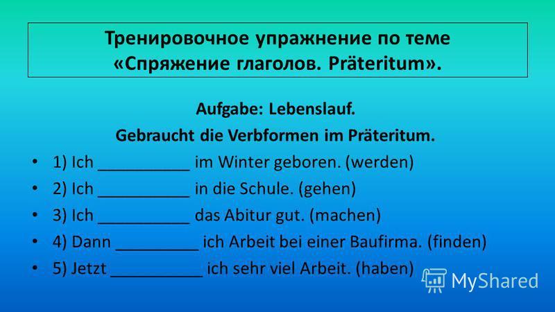 Тренировочное упражнение по теме «Спряжение глаголов. Präteritum». Aufgabe: Lebenslauf. Gebraucht die Verbformen im Präteritum. 1) Ich __________ im Winter geboren. (werden) 2) Ich __________ in die Schule. (gehen) 3) Ich __________ das Abitur gut. (