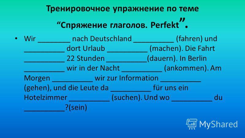 Тренировочное упражнение по теме Спряжение глаголов. Perfekt. Wir ________ nach Deutschland __________ (fahren) und __________ dort Urlaub __________ (machen). Die Fahrt __________ 22 Stunden __________(dauern). In Berlin __________ wir in der Nacht