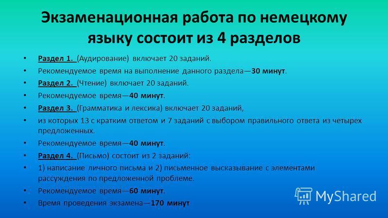 Экзаменационная работа по немецкому языку состоит из 4 разделов Раздел 1. (Аудирование) включает 20 заданий. Рекомендуемое время на выполнение данного раздела 30 минут. Раздел 2. (Чтение) включает 20 заданий. Рекомендуемое время 40 минут. Раздел 3. (