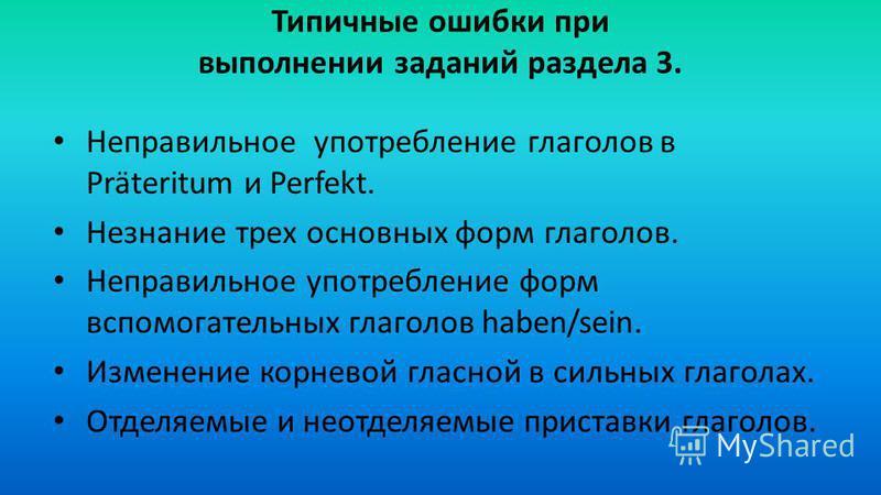 Типичные ошибки при выполнении заданий раздела 3. Неправильное употребление глаголов в Präteritum и Perfekt. Незнание трех основных форм глаголов. Неправильное употребление форм вспомогательных глаголов haben/sein. Изменение корневой гласной в сильны