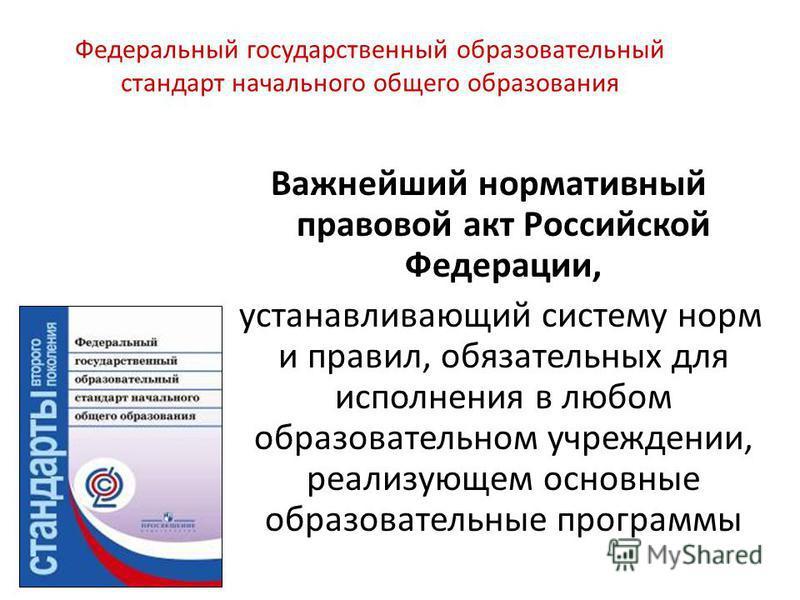 Федеральный государственный образовательный стандарт начального общего образования Важнейший нормативный правовой акт Российской Федерации, устанавливающий систему норм и правил, обязательных для исполнения в любом образовательном учреждении, реализу