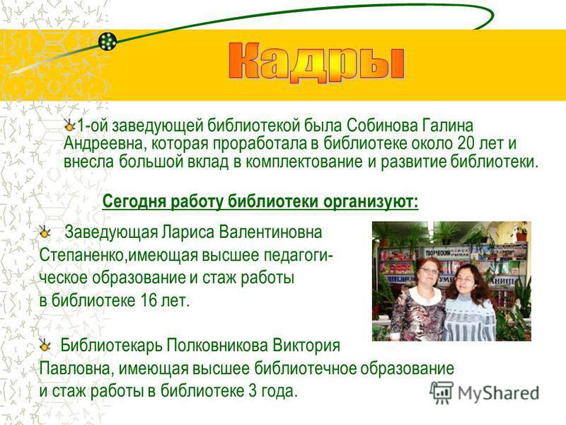 Сегодня работу библиотеки организуют: Заведующая Лариса Валентиновна Степаненко,имеющая высшее педагогическое образование и стаж работы в библиотеке 16 лет. Библиотекарь Полковникова Виктория Павловна, имеющая высшее библиотечное образование и стаж р