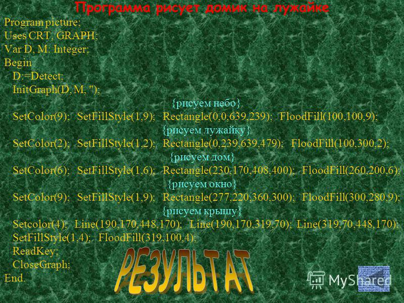Программа рисует домик на лужайке Program picture; Uses CRT, GRAPH; Var D, M: Integer; Begin D:=Detect; InitGraph(D, M, ''); {рисуем небо} SetColor(9); SetFillStyle(1,9); Rectangle(0,0,639,239); FloodFill(100,100,9); {рисуем лужайку} SetColor(2); Set