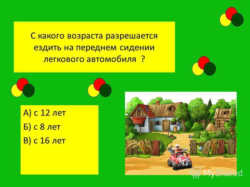 С какого возраста разрешается ездить на переднем сидении легкового автомобиля ? А) с 12 лет Б) с 8 лет В) с 16 лет