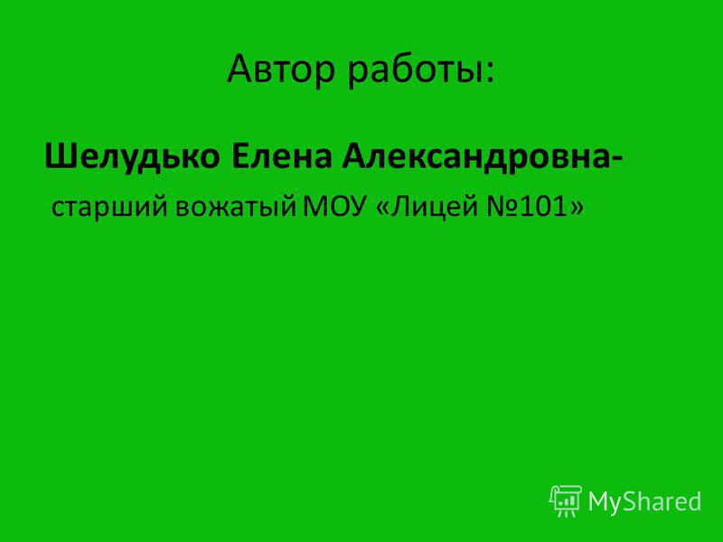 Автор работы: Шелудько Елена Александровна- старший вожатый МОУ «Лицей 101»