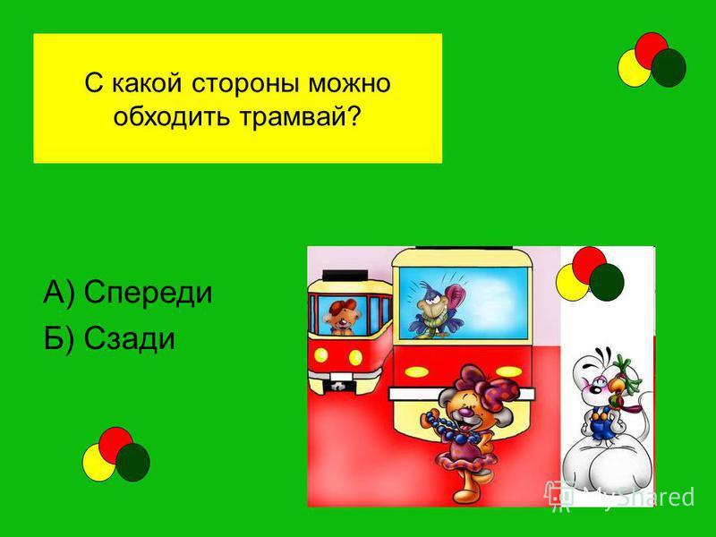 С какой стороны можно обходить трамвай? А) Спереди Б) Сзади