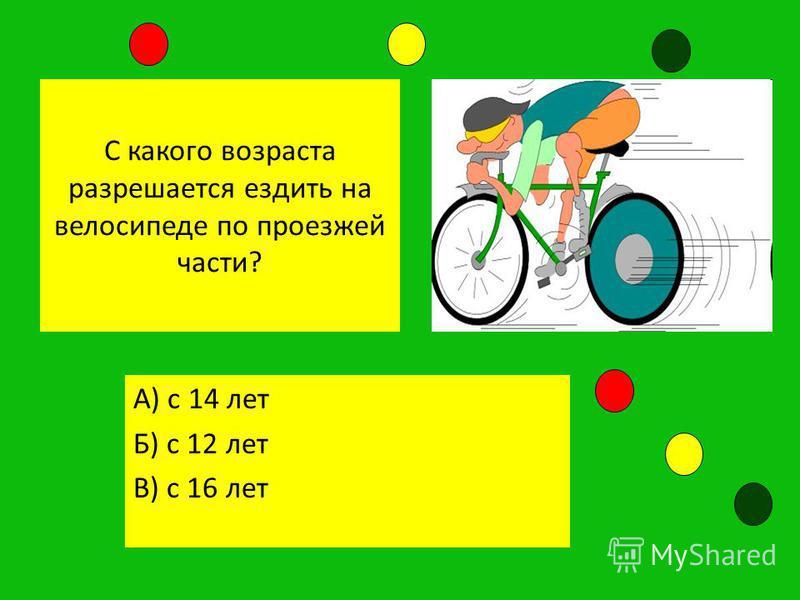 С какого возраста разрешается ездить на велосипеде по проезжей части? А) с 14 лет Б) с 12 лет В) с 16 лет