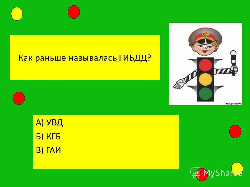 Как раньше называлась ГИБДД? А) УВД Б) КГБ В) ГАИ