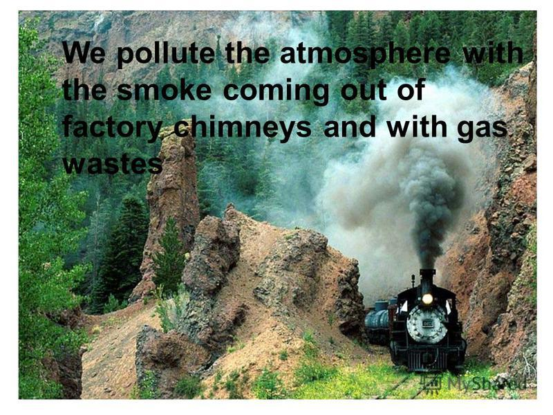 We pollute the atmosphere with the smoke coming out of factory chimneys and with gas wastes