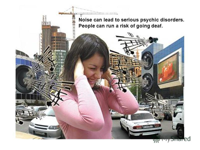 Noise can lead to serious psychic disorders. People can run a risk of going deaf.