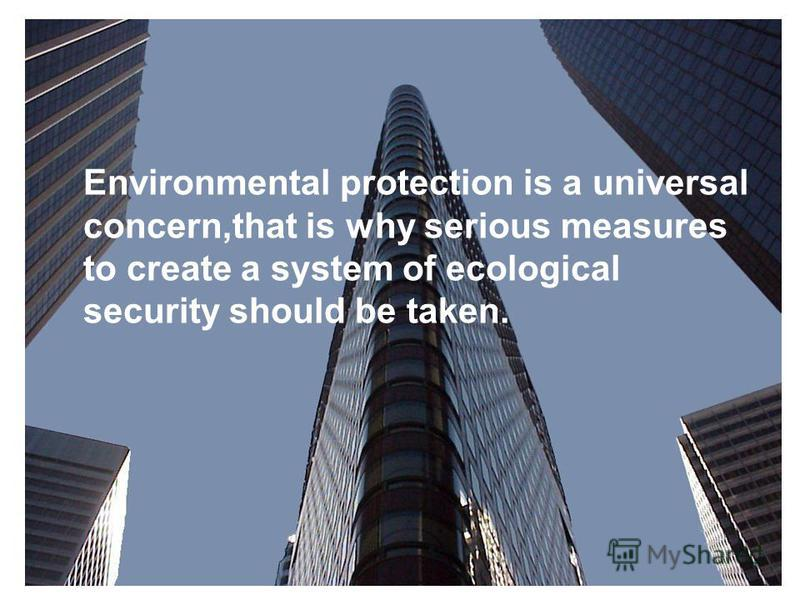 Environmental protection is a universal concern,that is why serious measures to create a system of ecological security should be taken.