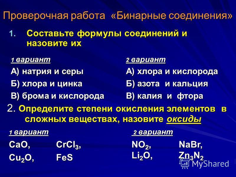 Проверочная работа «Бинарные соединения» 1. Составьте формулы соединений и назовите их 1 вариант А) натрия и серы Б) хлора и цинка В) брома и кислорода 2 вариант А) хлора и кислорода Б) азота и кальция В) калия и фтора 2. Определите степени окисления