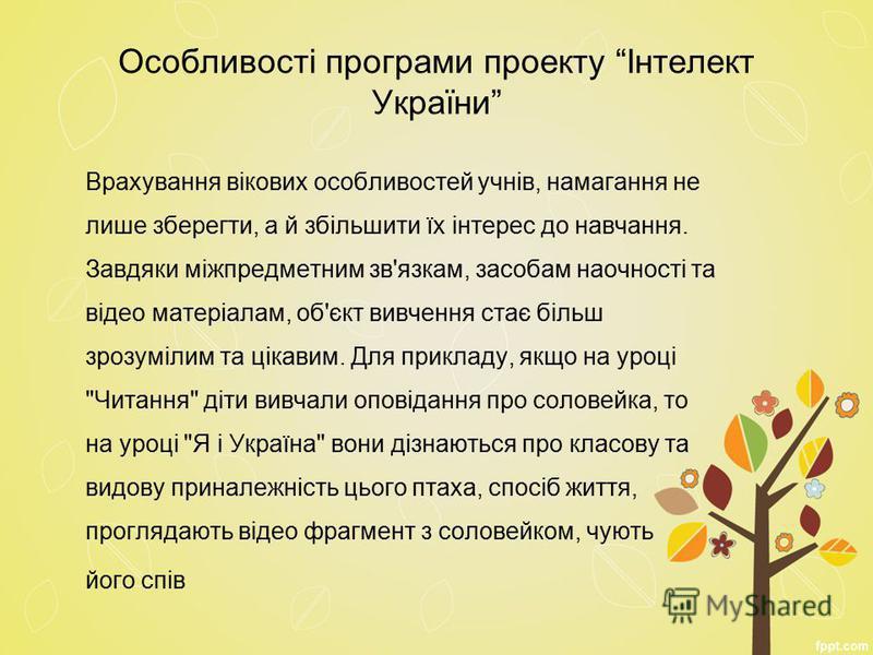Особливості програми проекту Інтелект України Врахування вікових особливостей учнів, намагання не лише зберегти, а й збільшити їх інтерес до навчання. Завдяки міжпредметним зв'язкам, засобам наочності та відео матеріалам, об'єкт вивчення стає більш з
